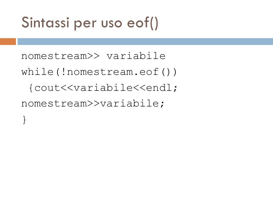 Sintassi per uso eof() nomestream>> variabile while(!nomestream.eof()) {cout<<variabile<<endl; nomestream>>variabile; }