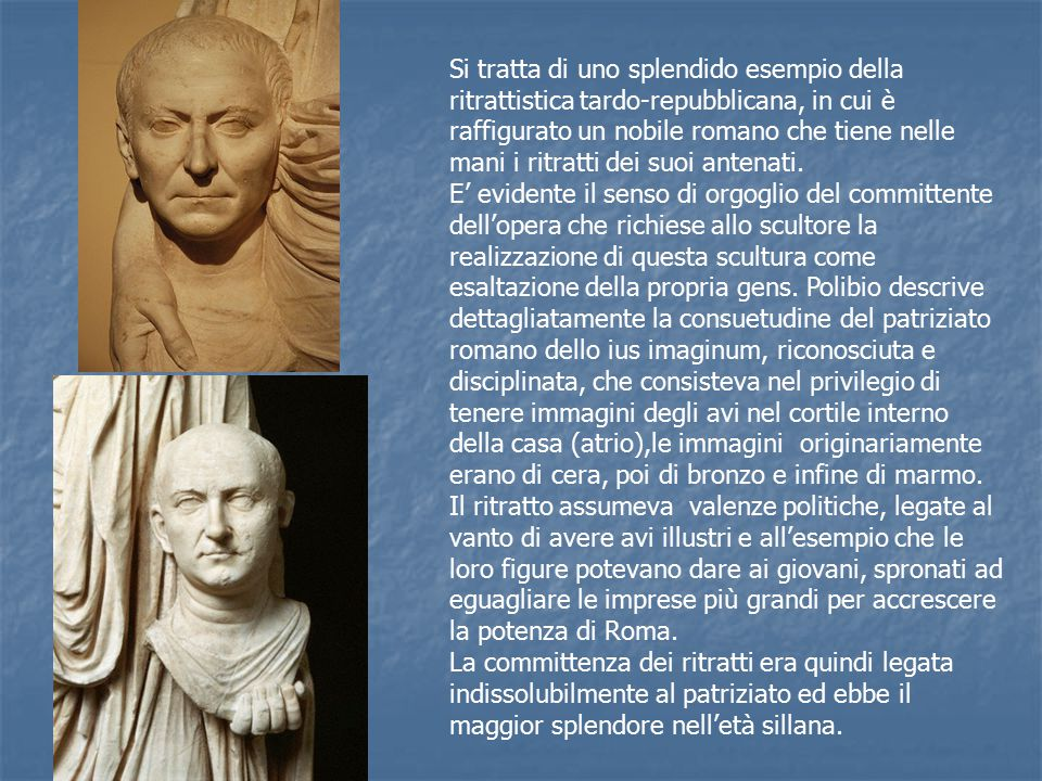Si tratta di uno splendido esempio della ritrattistica tardo-repubblicana, in cui è raffigurato un nobile romano che tiene nelle mani i ritratti dei suoi antenati.