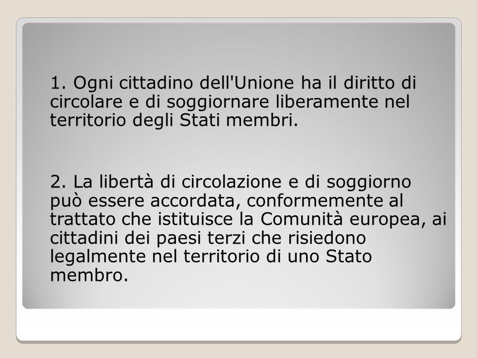 1. Ogni cittadino dell Unione ha il diritto di circolare e di soggiornare liberamente nel territorio degli Stati membri.