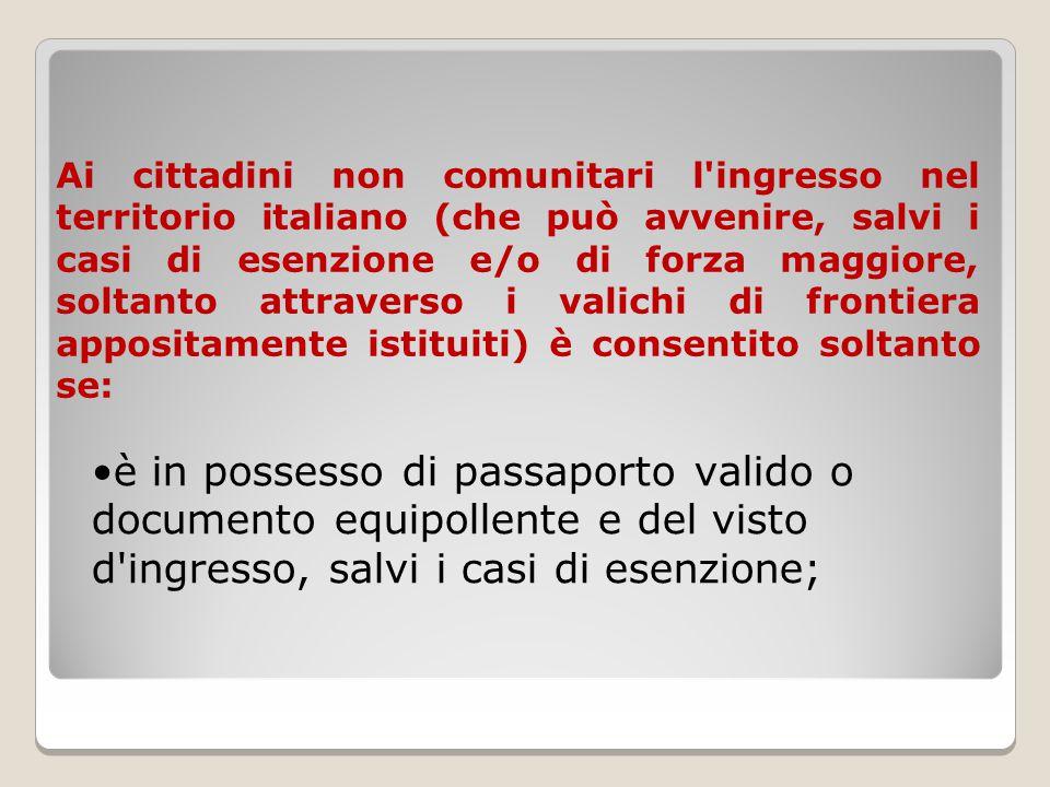 Ai cittadini non comunitari l ingresso nel territorio italiano (che può avvenire, salvi i casi di esenzione e/o di forza maggiore, soltanto attraverso i valichi di frontiera appositamente istituiti) è consentito soltanto se: