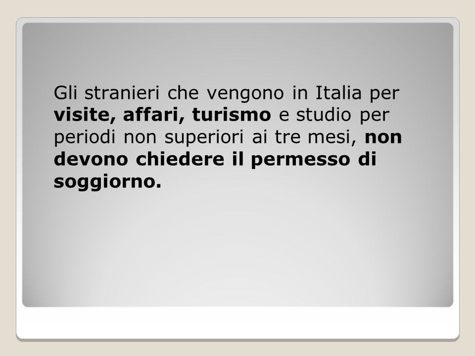 Gli stranieri che vengono in Italia per visite, affari, turismo e studio per periodi non superiori ai tre mesi, non devono chiedere il permesso di soggiorno.