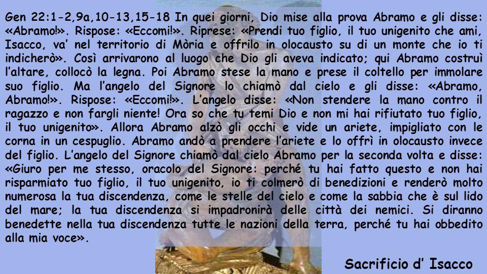 Gen 22:1-2,9a,10-13,15-18 In quei giorni, Dio mise alla prova Abramo e gli disse: «Abramo!». Rispose: «Eccomi!». Riprese: «Prendi tuo figlio, il tuo unigenito che ami, Isacco, va' nel territorio di Mòria e offrilo in olocausto su di un monte che io ti indicherò». Così arrivarono al luogo che Dio gli aveva indicato; qui Abramo costruì l'altare, collocò la legna. Poi Abramo stese la mano e prese il coltello per immolare suo figlio. Ma l'angelo del Signore lo chiamò dal cielo e gli disse: «Abramo, Abramo!». Rispose: «Eccomi!». L'angelo disse: «Non stendere la mano contro il ragazzo e non fargli niente! Ora so che tu temi Dio e non mi hai rifiutato tuo figlio, il tuo unigenito». Allora Abramo alzò gli occhi e vide un ariete, impigliato con le corna in un cespuglio. Abramo andò a prendere l'ariete e lo offrì in olocausto invece del figlio. L'angelo del Signore chiamò dal cielo Abramo per la seconda volta e disse: «Giuro per me stesso, oracolo del Signore: perché tu hai fatto questo e non hai risparmiato tuo figlio, il tuo unigenito, io ti colmerò di benedizioni e renderò molto numerosa la tua discendenza, come le stelle del cielo e come la sabbia che è sul lido del mare; la tua discendenza si impadronirà delle città dei nemici. Si diranno benedette nella tua discendenza tutte le nazioni della terra, perché tu hai obbedito alla mia voce».