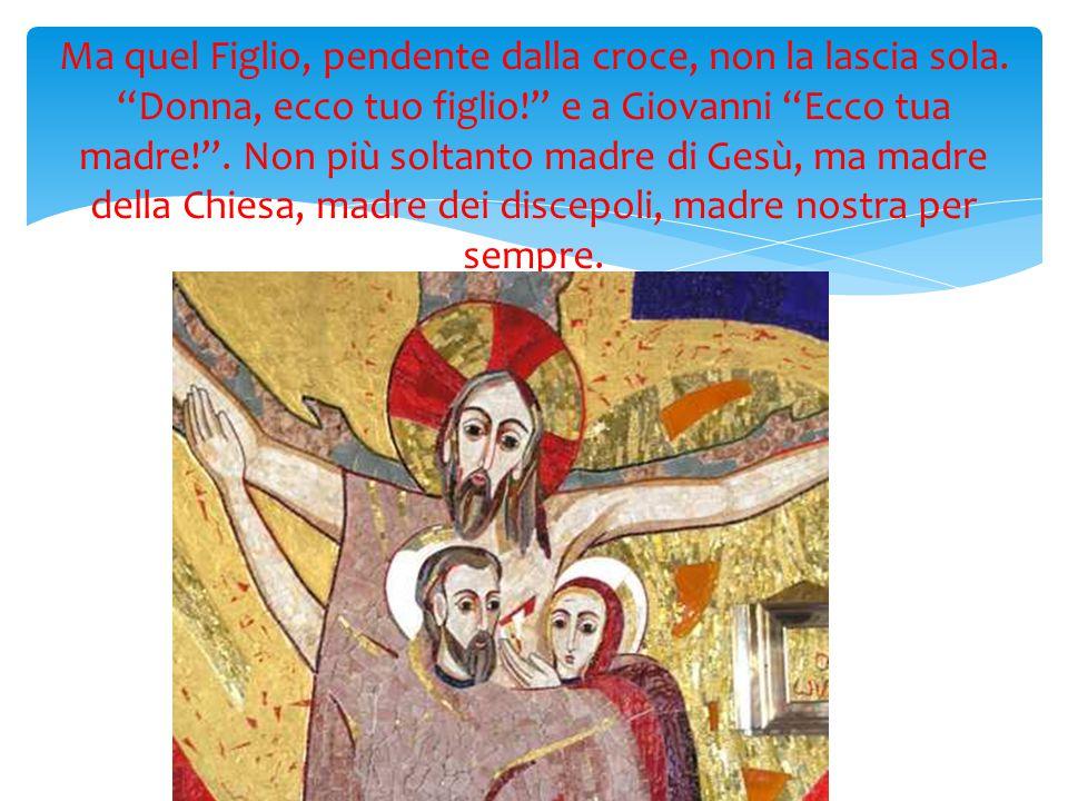 Ma quel Figlio, pendente dalla croce, non la lascia sola