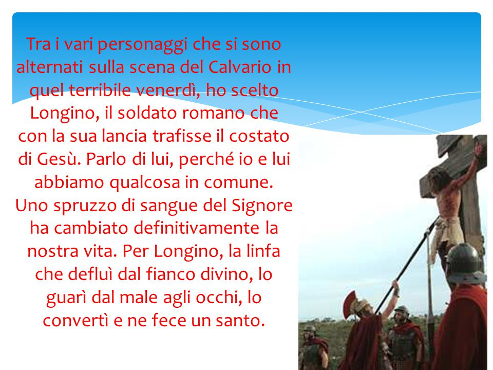 Tra i vari personaggi che si sono alternati sulla scena del Calvario in quel terribile venerdì, ho scelto Longino, il soldato romano che con la sua lancia trafisse il costato di Gesù.