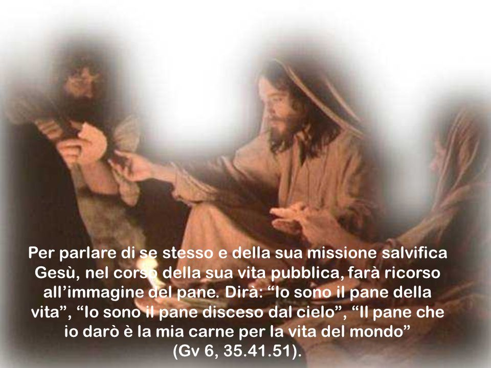 Per parlare di se stesso e della sua missione salvifica Gesù, nel corso della sua vita pubblica, farà ricorso all'immagine del pane.