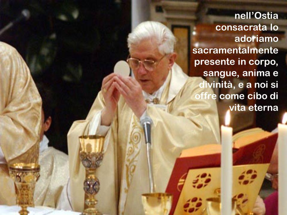 nell'Ostia consacrata lo adoriamo sacramentalmente presente in corpo, sangue, anima e divinità, e a noi si offre come cibo di vita eterna