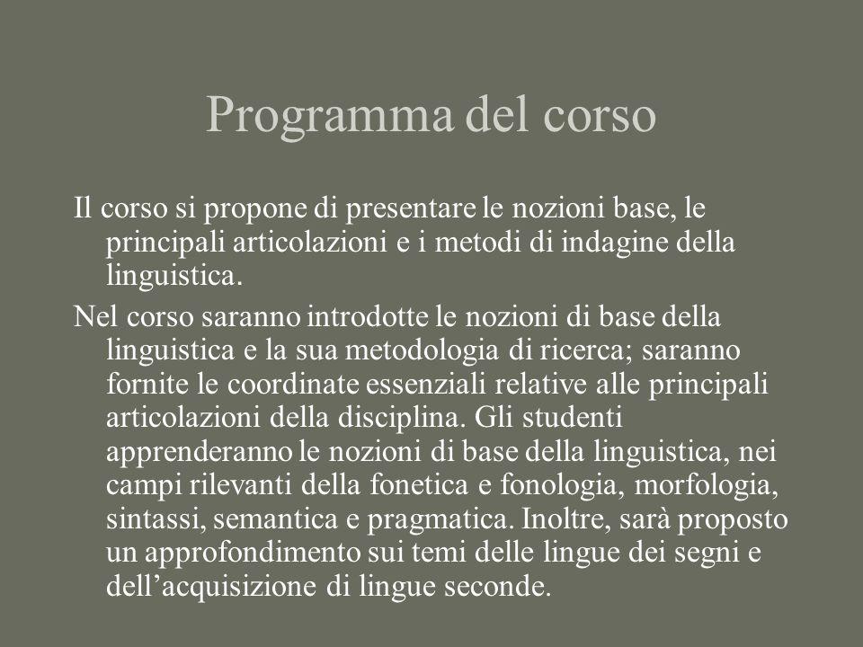 Programma del corso Il corso si propone di presentare le nozioni base, le principali articolazioni e i metodi di indagine della linguistica.