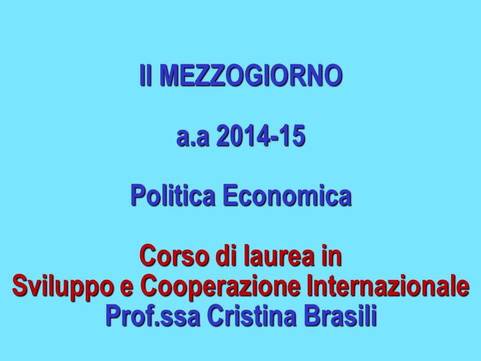 Il MEZZOGIORNO a.a 2014-15 Politica Economica Corso di laurea in Sviluppo e Cooperazione Internazionale Prof.ssa Cristina Brasili