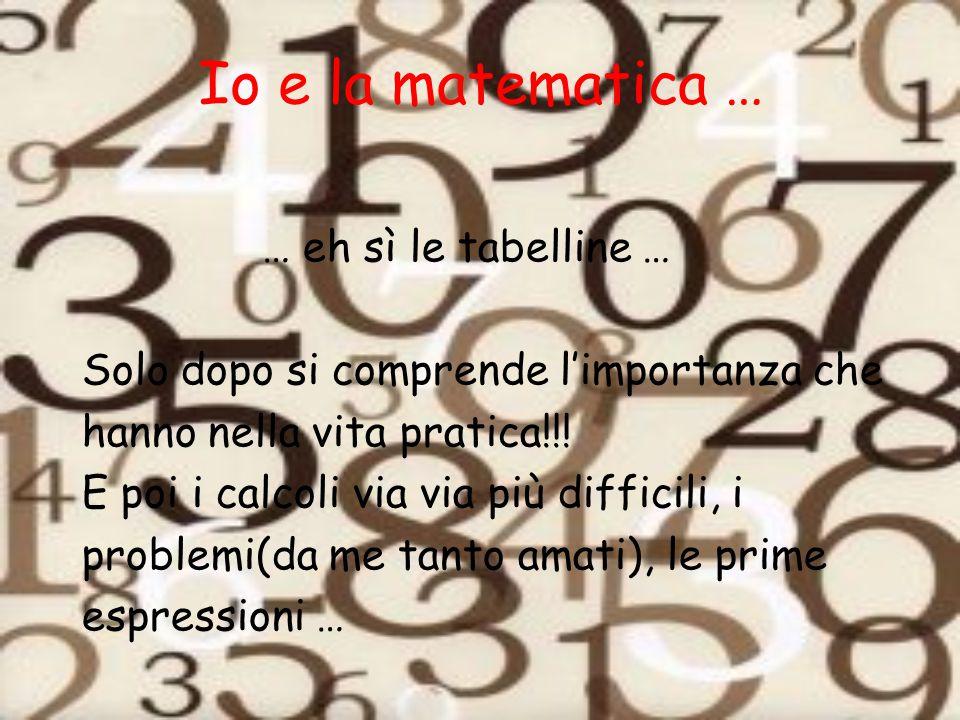 Io e la matematica … … eh sì le tabelline …