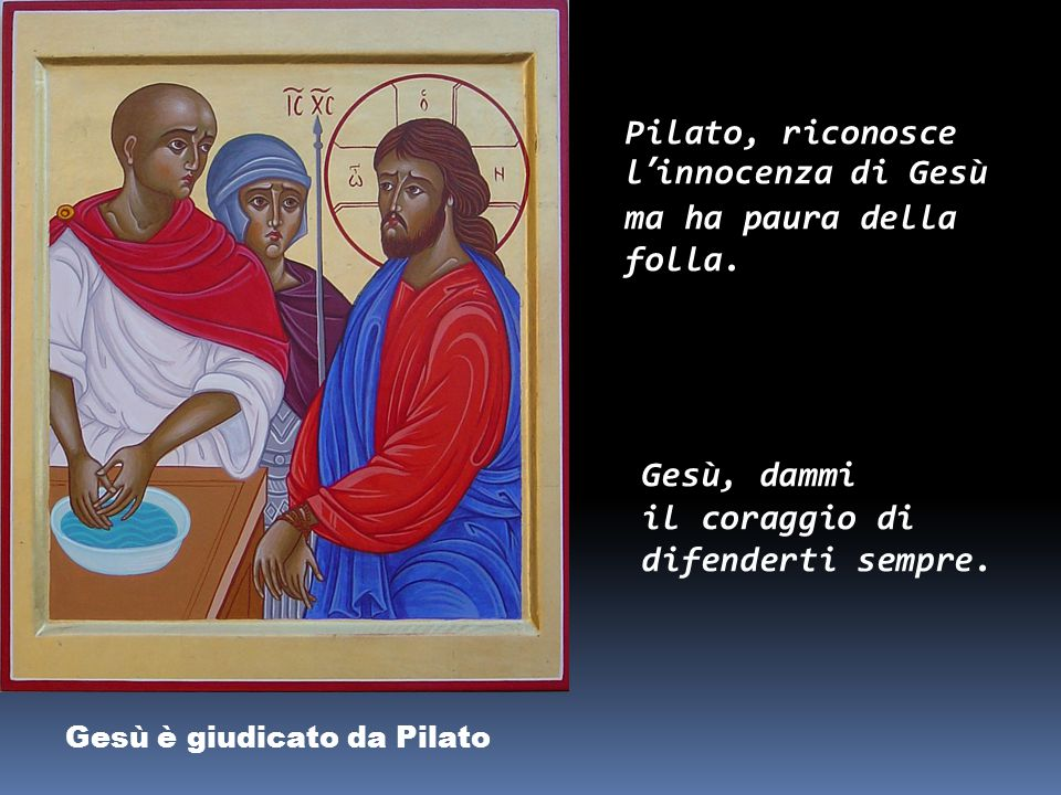 Pilato, riconosce l'innocenza di Gesù ma ha paura della folla.