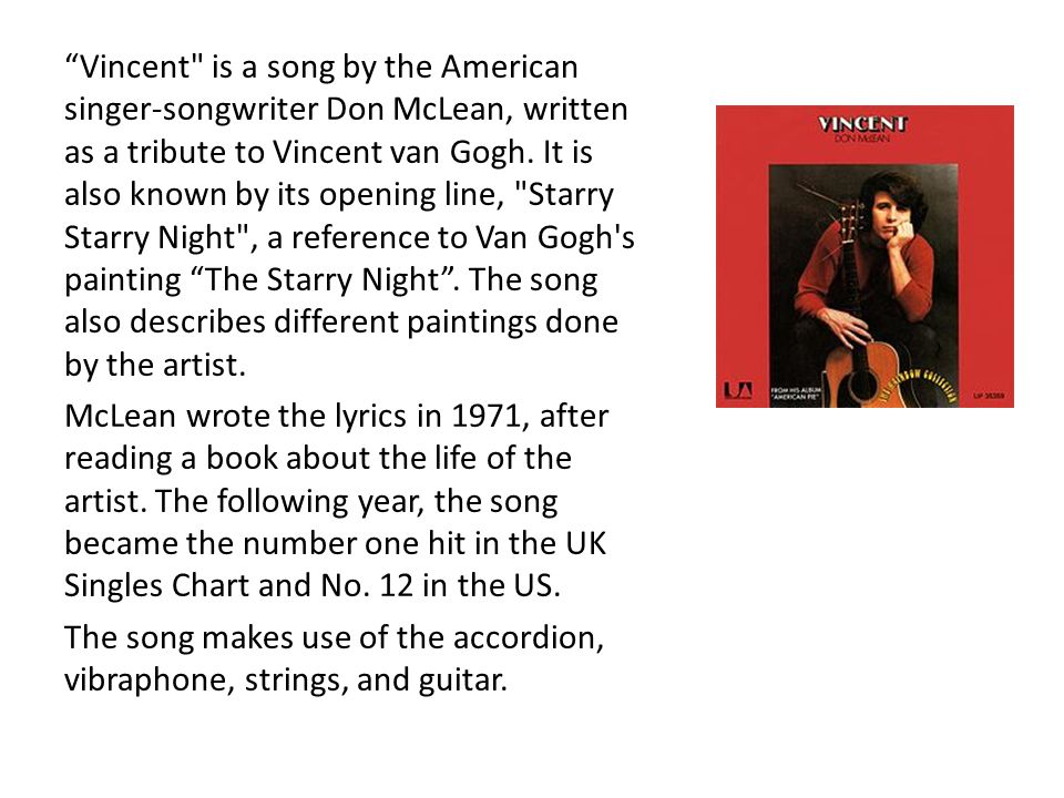 Vincent is a song by the American singer-songwriter Don McLean, written as a tribute to Vincent van Gogh. It is also known by its opening line, Starry Starry Night , a reference to Van Gogh s painting The Starry Night . The song also describes different paintings done by the artist.
