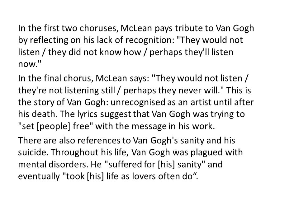 In the first two choruses, McLean pays tribute to Van Gogh by reflecting on his lack of recognition: They would not listen / they did not know how / perhaps they ll listen now.