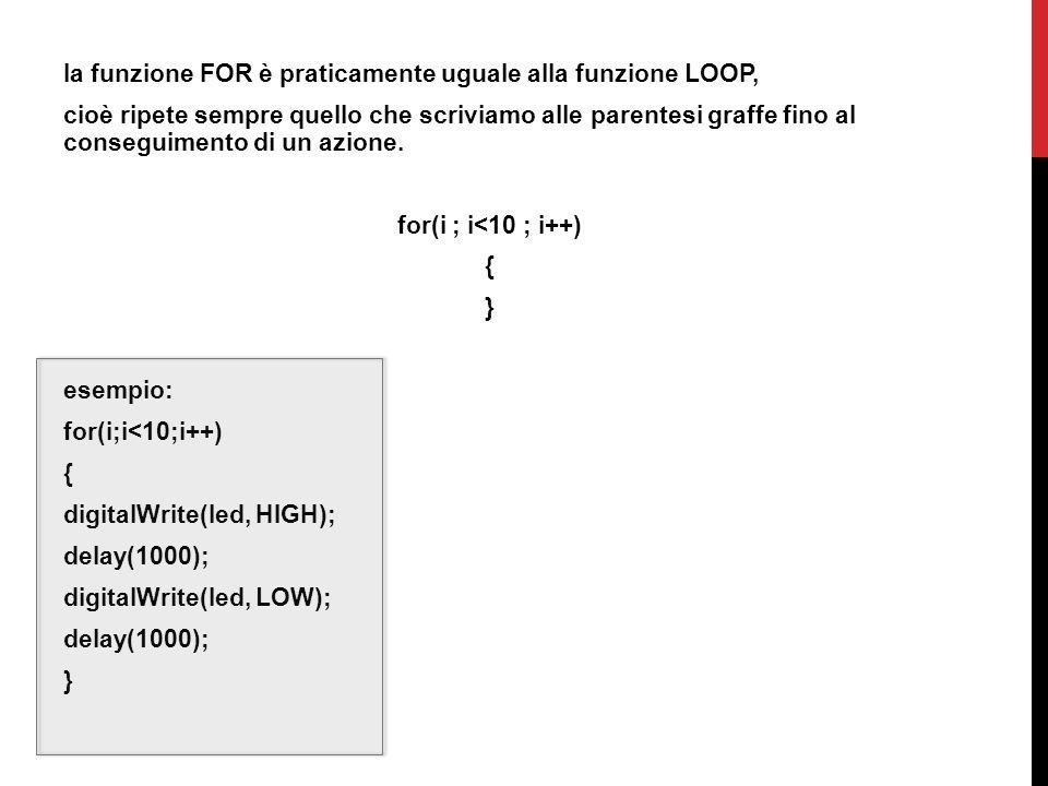 la funzione FOR è praticamente uguale alla funzione LOOP, cioè ripete sempre quello che scriviamo alle parentesi graffe fino al conseguimento di un azione.