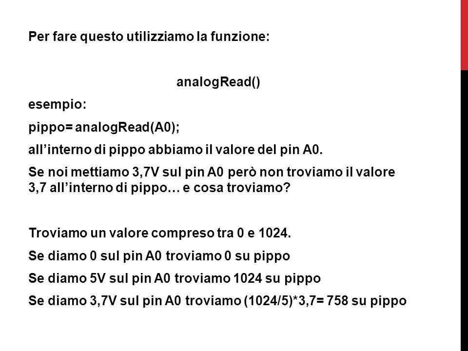 Per fare questo utilizziamo la funzione: analogRead() esempio: pippo= analogRead(A0); all'interno di pippo abbiamo il valore del pin A0.