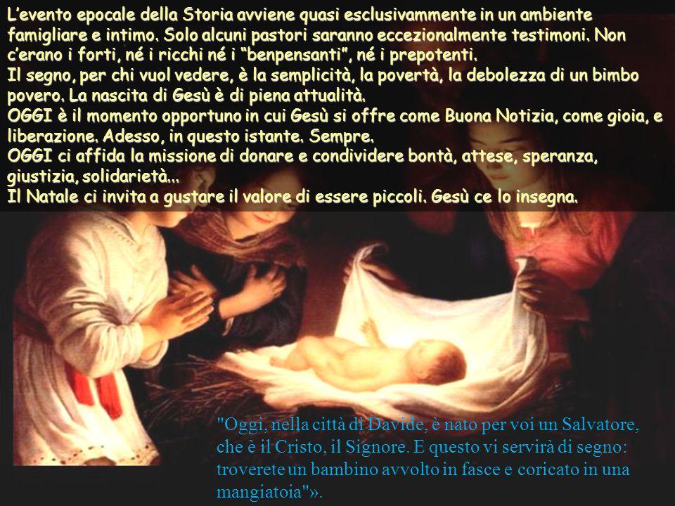 L'evento epocale della Storia avviene quasi esclusivammente in un ambiente famigliare e intimo. Solo alcuni pastori saranno eccezionalmente testimoni. Non c'erano i forti, né i ricchi né i benpensanti , né i prepotenti. Il segno, per chi vuol vedere, è la semplicità, la povertà, la debolezza di un bimbo povero. La nascita di Gesù è di piena attualità. OGGI è il momento opportuno in cui Gesù si offre come Buona Notizia, come gioia, e liberazione. Adesso, in questo istante. Sempre. OGGI ci affida la missione di donare e condividere bontà, attese, speranza, giustizia, solidarietà... Il Natale ci invita a gustare il valore di essere piccoli. Gesù ce lo insegna.