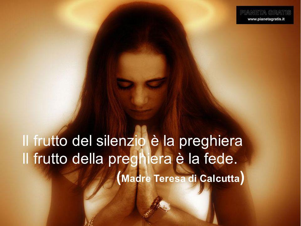 Il frutto del silenzio è la preghiera Il frutto della preghiera è la fede.