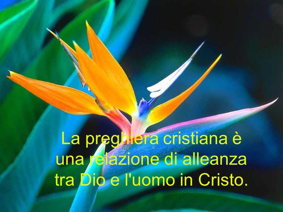La preghiera cristiana è una relazione di alleanza tra Dio e l uomo in Cristo.