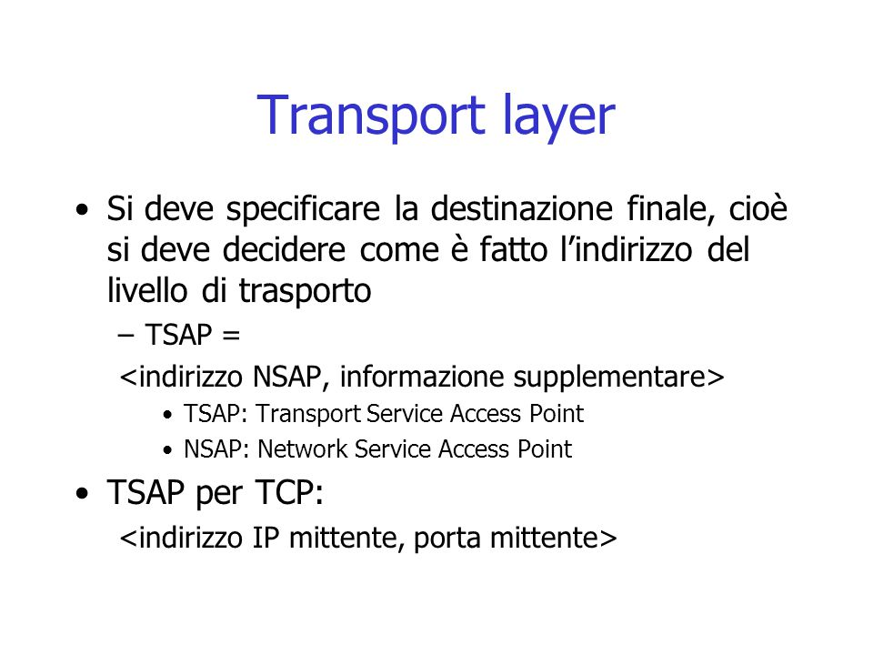 Transport layer Si deve specificare la destinazione finale, cioè si deve decidere come è fatto l'indirizzo del livello di trasporto.