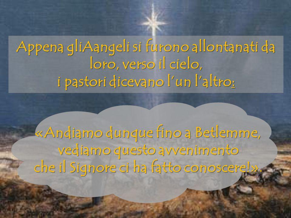 Appena gliAangeli si furono allontanati da loro, verso il cielo, i pastori dicevano l'un l'altro:
