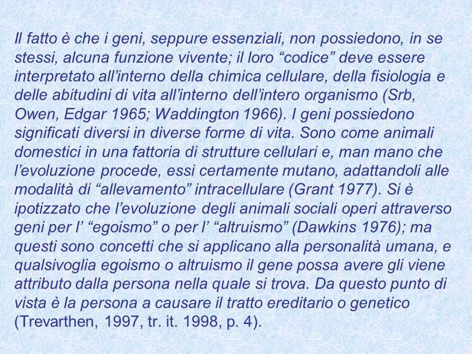 Il fatto è che i geni, seppure essenziali, non possiedono, in se stessi, alcuna funzione vivente; il loro codice deve essere interpretato all'interno della chimica cellulare, della fisiologia e delle abitudini di vita all'interno dell'intero organismo (Srb, Owen, Edgar 1965; Waddington 1966).