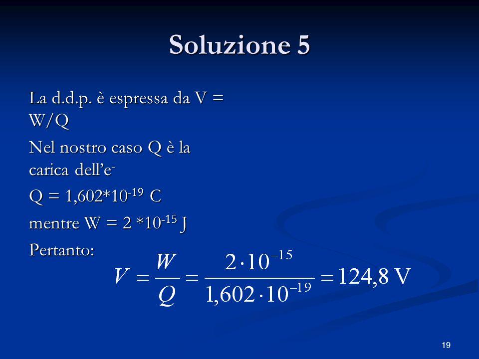 Soluzione 5 La d.d.p. è espressa da V = W/Q