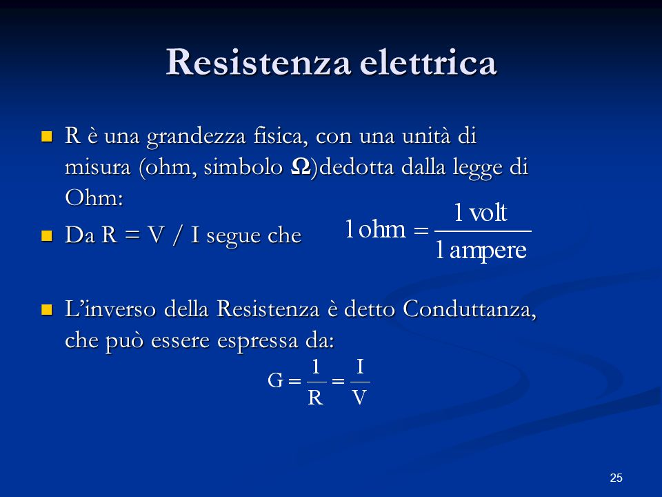 Resistenza elettrica R è una grandezza fisica, con una unità di misura (ohm, simbolo Ω)dedotta dalla legge di Ohm: