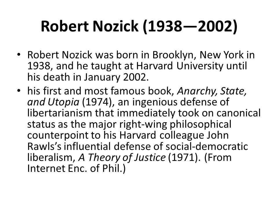 Robert Nozick (1938—2002) Robert Nozick was born in Brooklyn, New York in 1938, and he taught at Harvard University until his death in January 2002.
