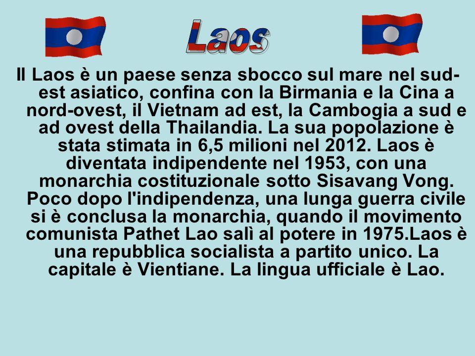 Il Laos è un paese senza sbocco sul mare nel sud-est asiatico, confina con la Birmania e la Cina a nord-ovest, il Vietnam ad est, la Cambogia a sud e ad ovest della Thailandia. La sua popolazione è stata stimata in 6,5 milioni nel 2012. Laos è diventata indipendente nel 1953, con una monarchia costituzionale sotto Sisavang Vong. Poco dopo l indipendenza, una lunga guerra civile si è conclusa la monarchia, quando il movimento comunista Pathet Lao salì al potere in 1975.Laos è una repubblica socialista a partito unico. La capitale è Vientiane. La lingua ufficiale è Lao.
