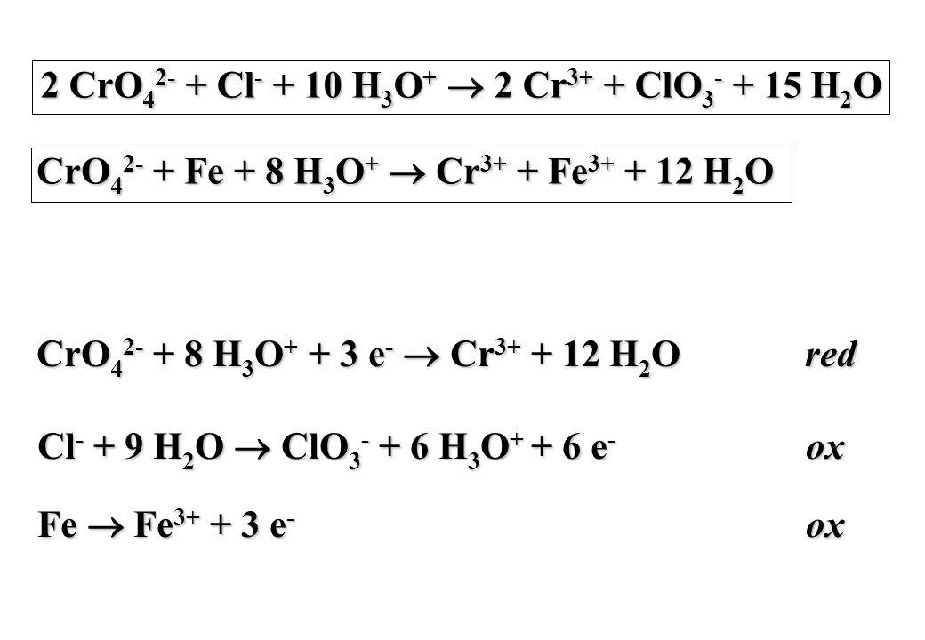 2 CrO42- + Cl- + 10 H3O+ ® 2 Cr3+ + ClO3- + 15 H2O