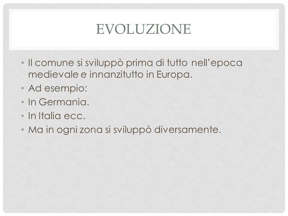 evoluzione Il comune si sviluppò prima di tutto nell'epoca medievale e innanzitutto in Europa. Ad esempio: