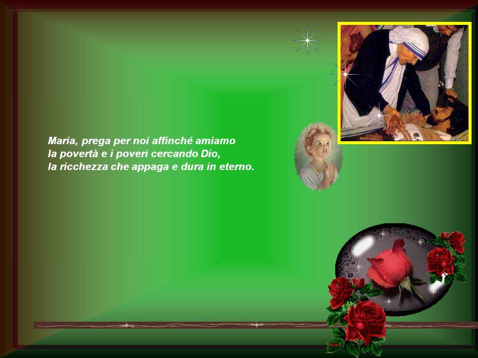 Maria, prega per noi affinché amiamo la povertà e i poveri cercando Dio, la ricchezza che appaga e dura in eterno.