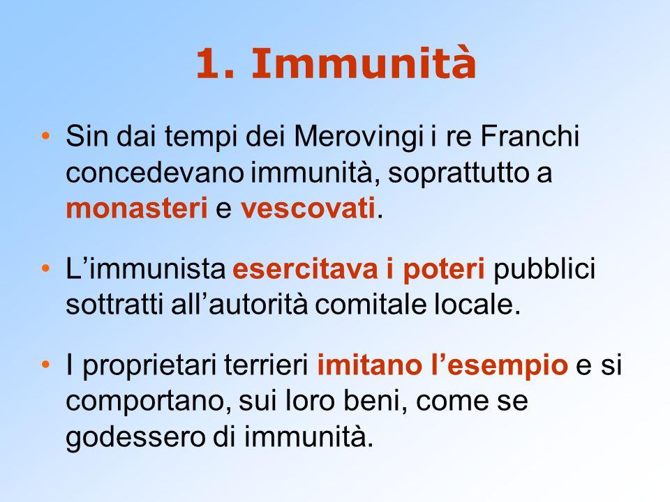 1. Immunità Sin dai tempi dei Merovingi i re Franchi concedevano immunità, soprattutto a monasteri e vescovati.