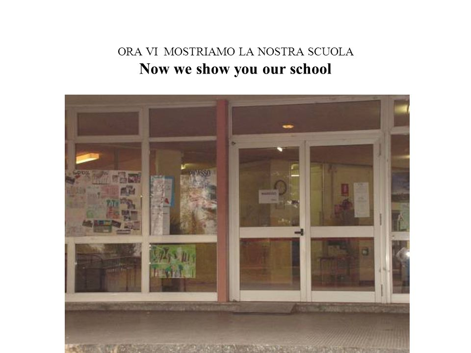 ORA VI MOSTRIAMO LA NOSTRA SCUOLA Now we show you our school
