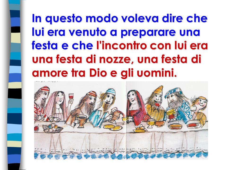 In questo modo voleva dire che lui era venuto a preparare una festa e che l incontro con lui era una festa di nozze, una festa di amore tra Dio e gli uomini.