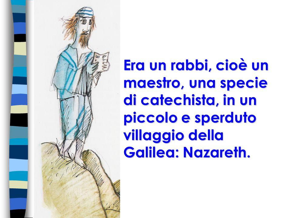 Era un rabbi, cioè un maestro, una specie di catechista, in un piccolo e sperduto villaggio della Galilea: Nazareth.