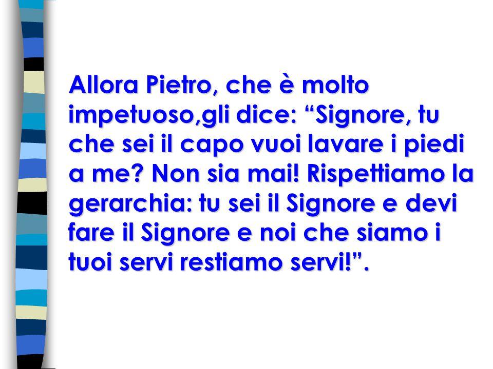 Allora Pietro, che è molto impetuoso,gli dice: Signore, tu che sei il capo vuoi lavare i piedi a me.