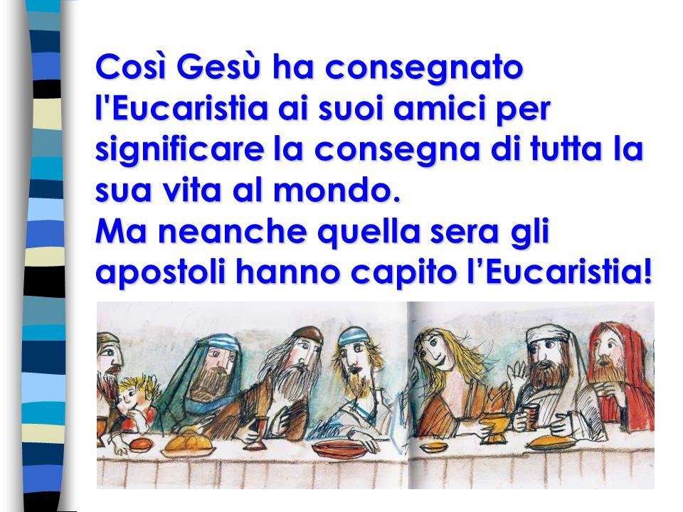 Così Gesù ha consegnato l Eucaristia ai suoi amici per significare la consegna di tutta la sua vita al mondo.