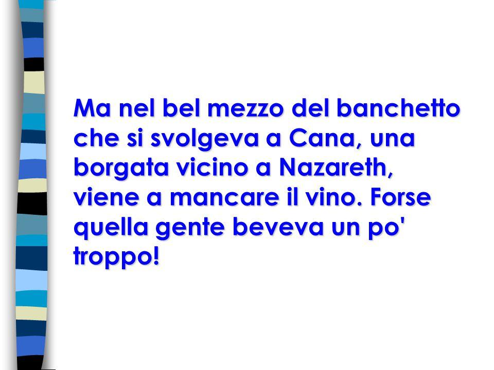 Ma nel bel mezzo del banchetto che si svolgeva a Cana, una borgata vicino a Nazareth, viene a mancare il vino.