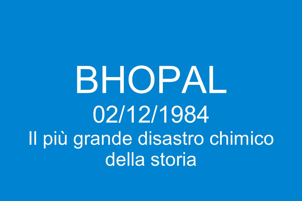 BHOPAL 02/12/1984 Il più grande disastro chimico della storia