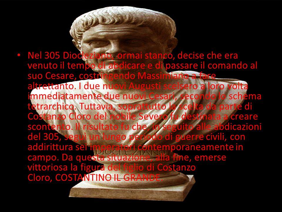 Nel 305 Diocleziano, ormai stanco, decise che era venuto il tempo di abdicare e di passare il comando al suo Cesare, costringendo Massimiano a fare altrettanto.