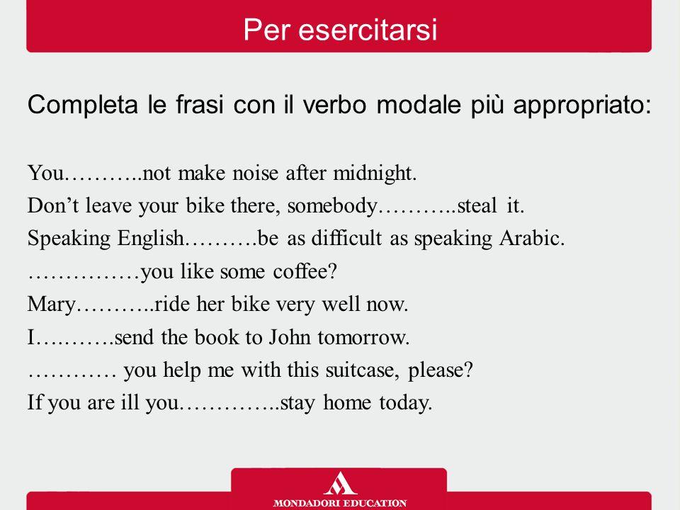 Per esercitarsi Completa le frasi con il verbo modale più appropriato: