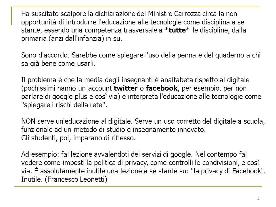 Ha suscitato scalpore la dichiarazione del Ministro Carrozza circa la non opportunità di introdurre l educazione alle tecnologie come disciplina a sé stante, essendo una competenza trasversale a *tutte* le discipline, dalla primaria (anzi dall infanzia) in su.