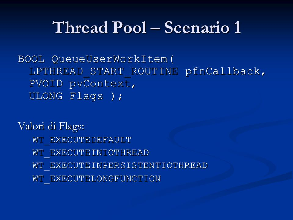 Thread Pool – Scenario 1 BOOL QueueUserWorkItem( LPTHREAD_START_ROUTINE pfnCallback, PVOID pvContext, ULONG Flags );