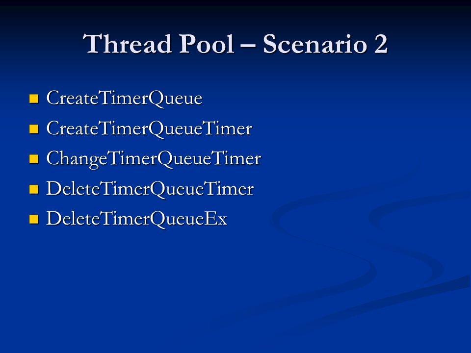 Thread Pool – Scenario 2 CreateTimerQueue CreateTimerQueueTimer