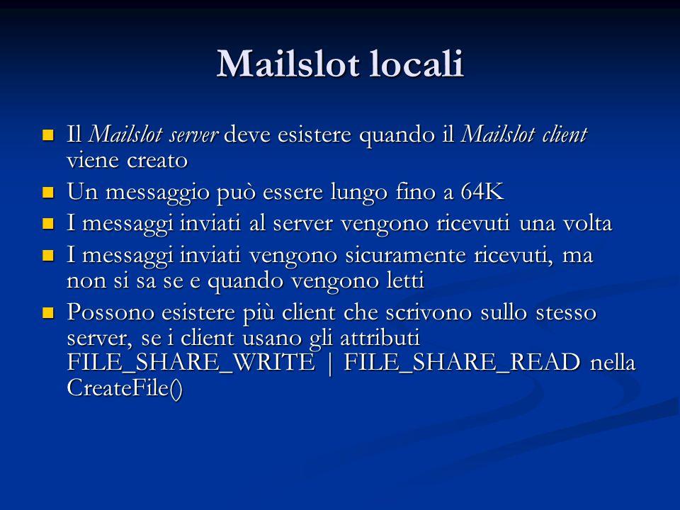 Mailslot locali Il Mailslot server deve esistere quando il Mailslot client viene creato. Un messaggio può essere lungo fino a 64K.