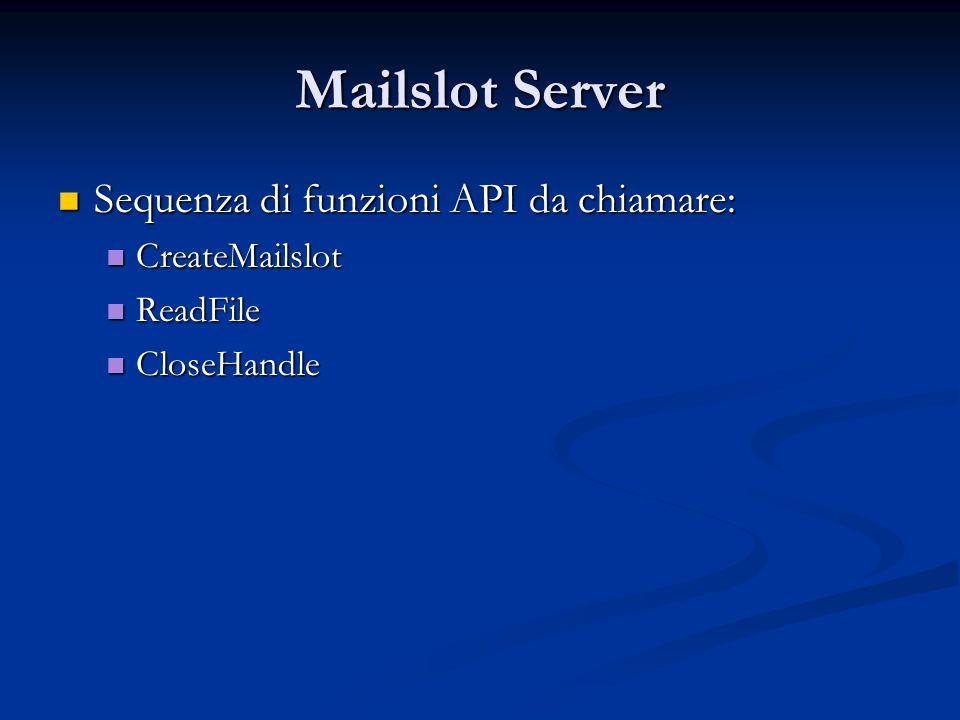 Mailslot Server Sequenza di funzioni API da chiamare: CreateMailslot
