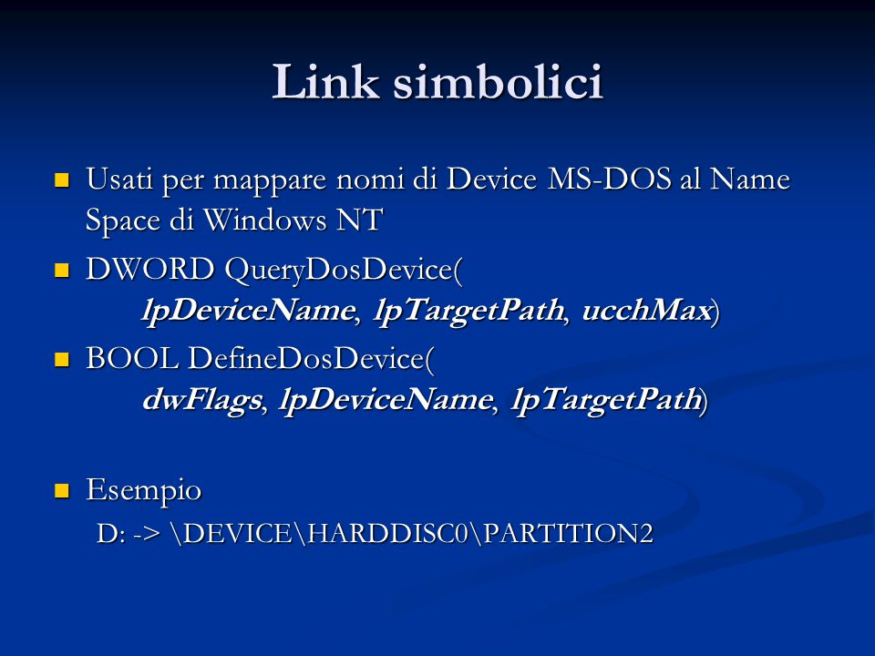 Link simbolici Usati per mappare nomi di Device MS-DOS al Name Space di Windows NT. DWORD QueryDosDevice( lpDeviceName, lpTargetPath, ucchMax)