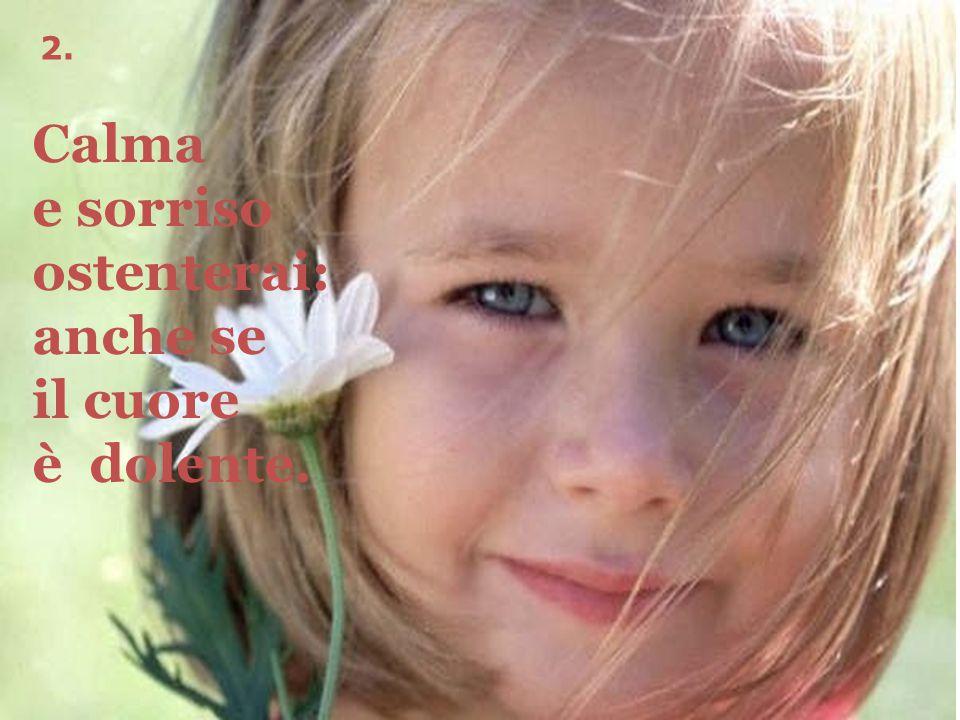 2. Calma e sorriso ostenterai: anche se il cuore è dolente.