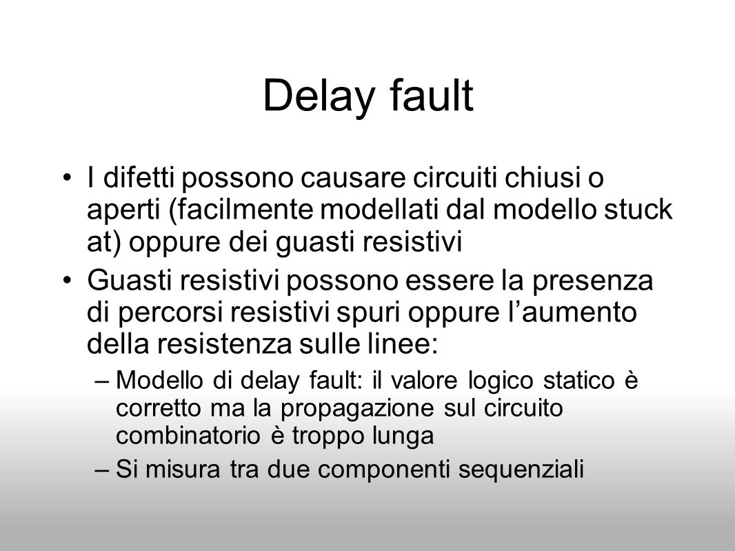 Delay fault I difetti possono causare circuiti chiusi o aperti (facilmente modellati dal modello stuck at) oppure dei guasti resistivi.