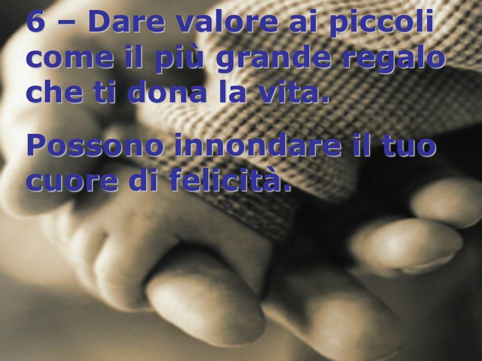 6 – Dare valore ai piccoli come il più grande regalo che ti dona la vita.